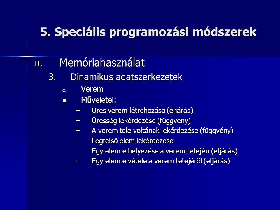 5. Speciális programozási módszerek II. Memóriahasználat 3.Dinamikus adatszerkezetek c. Verem  Műveletei: –Üres verem létrehozása (eljárás) –Üresség