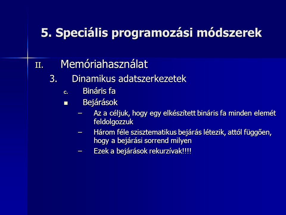5. Speciális programozási módszerek II. Memóriahasználat 3.Dinamikus adatszerkezetek c. Bináris fa  Bejárások –Az a céljuk, hogy egy elkészített biná