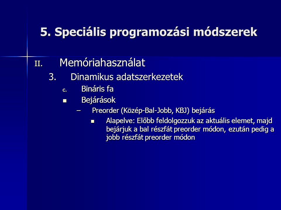 5. Speciális programozási módszerek II. Memóriahasználat 3.Dinamikus adatszerkezetek c. Bináris fa  Bejárások –Preorder (Közép-Bal-Jobb, KBJ) bejárás