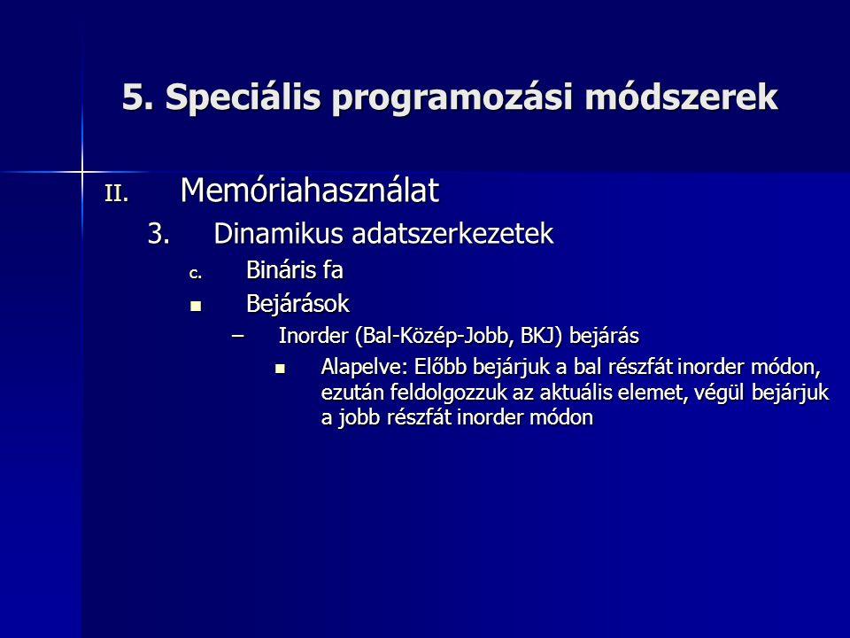 5. Speciális programozási módszerek II. Memóriahasználat 3.Dinamikus adatszerkezetek c. Bináris fa  Bejárások –Inorder (Bal-Közép-Jobb, BKJ) bejárás