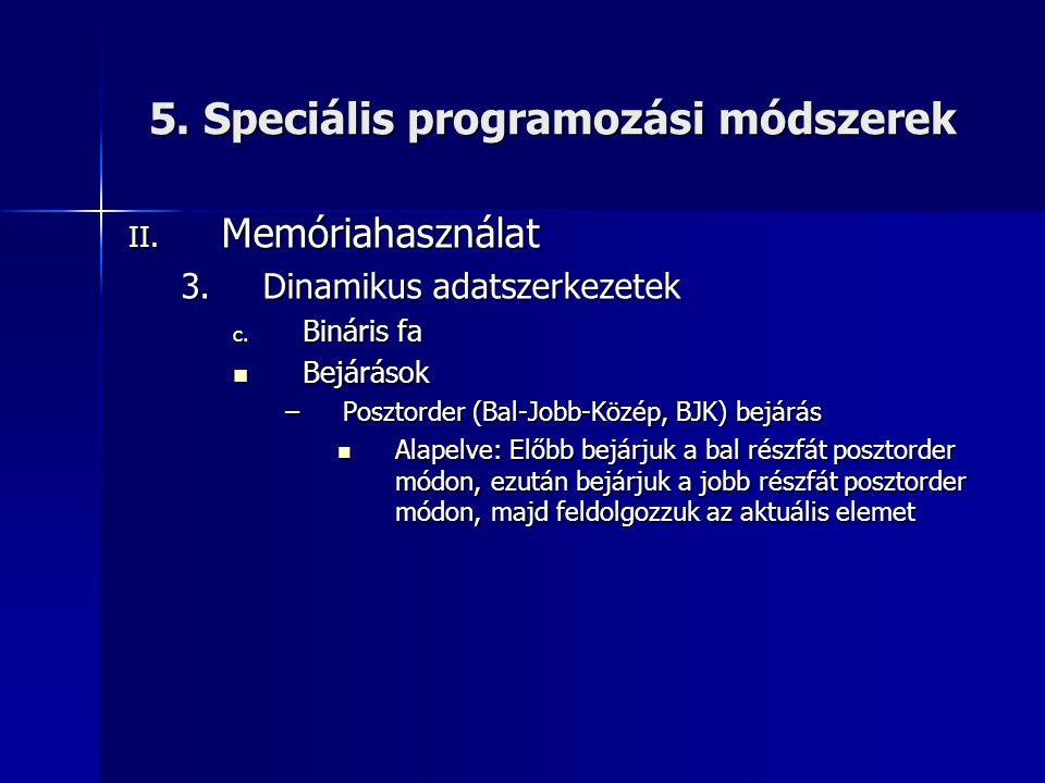 5. Speciális programozási módszerek II. Memóriahasználat 3.Dinamikus adatszerkezetek c. Bináris fa  Bejárások –Posztorder (Bal-Jobb-Közép, BJK) bejár