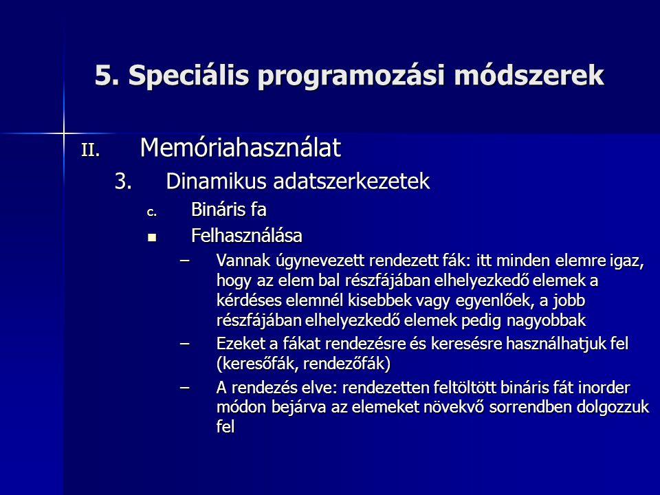 5. Speciális programozási módszerek II. Memóriahasználat 3.Dinamikus adatszerkezetek c. Bináris fa  Felhasználása –Vannak úgynevezett rendezett fák: