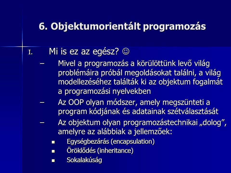 6. Objektumorientált programozás I. Mi is ez az egész?  –Mivel a programozás a körülöttünk levő világ problémáira próbál megoldásokat találni, a vilá