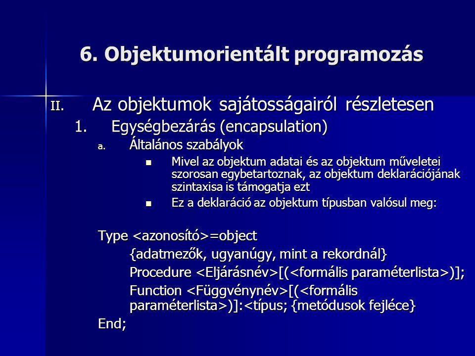 6. Objektumorientált programozás II. Az objektumok sajátosságairól részletesen 1.Egységbezárás (encapsulation) a. Általános szabályok  Mivel az objek