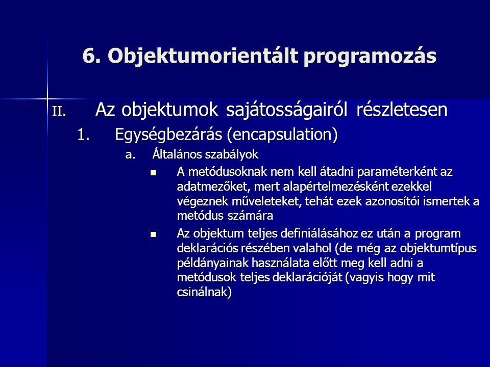 6. Objektumorientált programozás II. Az objektumok sajátosságairól részletesen 1.Egységbezárás (encapsulation) a.Általános szabályok  A metódusoknak