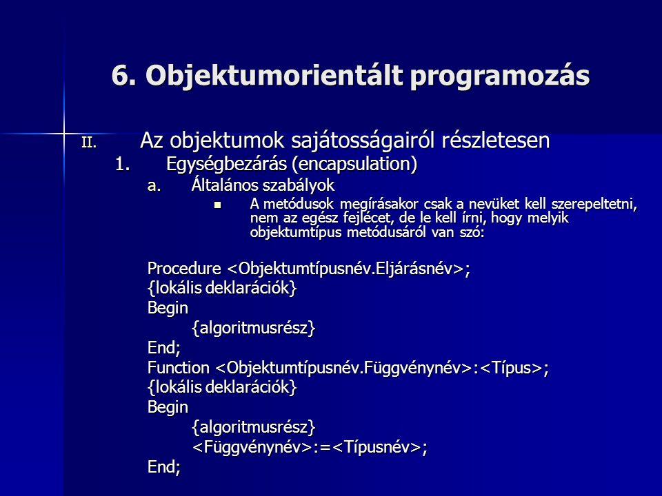 6. Objektumorientált programozás II. Az objektumok sajátosságairól részletesen 1.Egységbezárás (encapsulation) a.Általános szabályok  A metódusok meg
