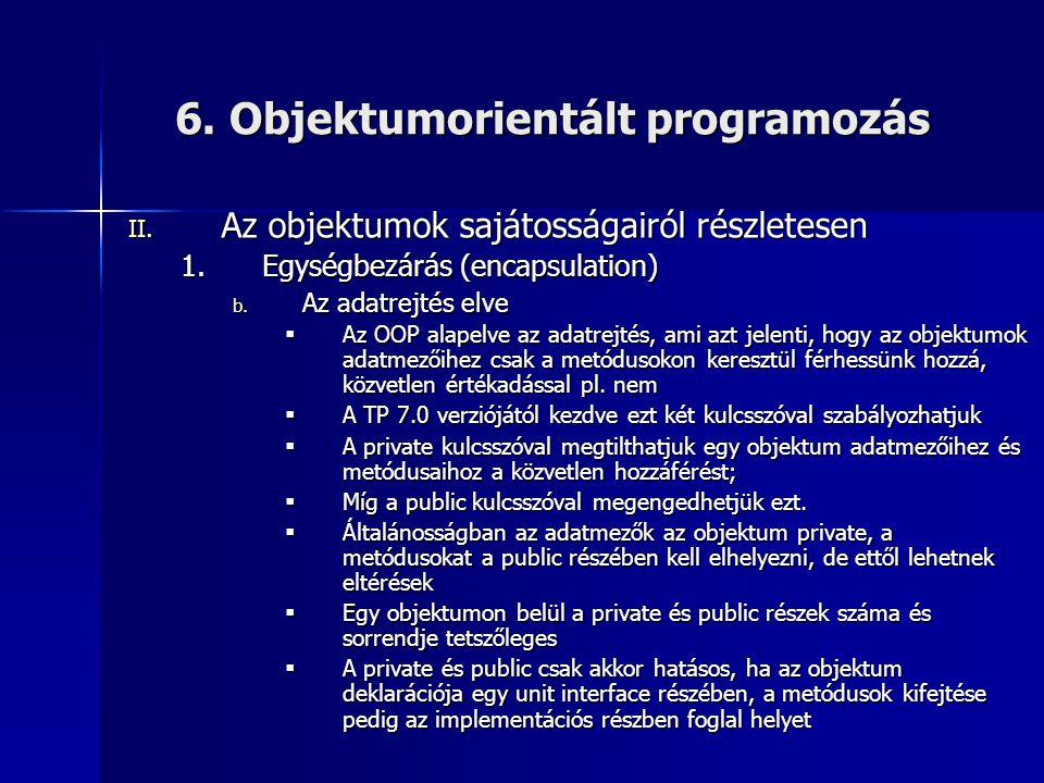 6. Objektumorientált programozás II. Az objektumok sajátosságairól részletesen 1.Egységbezárás (encapsulation) b. Az adatrejtés elve  Az OOP alapelve