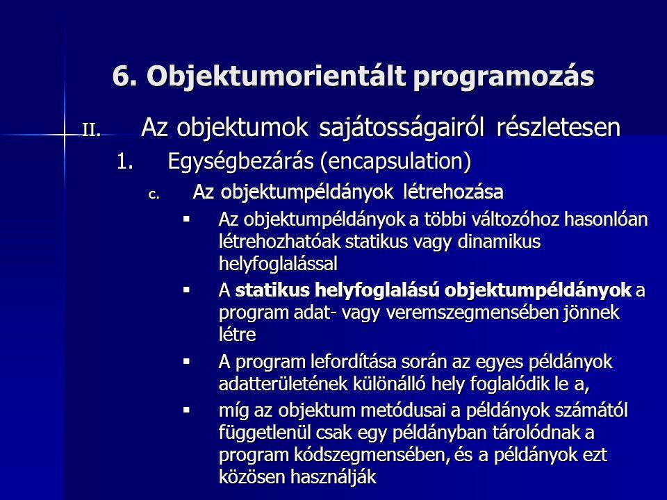 6. Objektumorientált programozás II. Az objektumok sajátosságairól részletesen 1.Egységbezárás (encapsulation) c. Az objektumpéldányok létrehozása  A