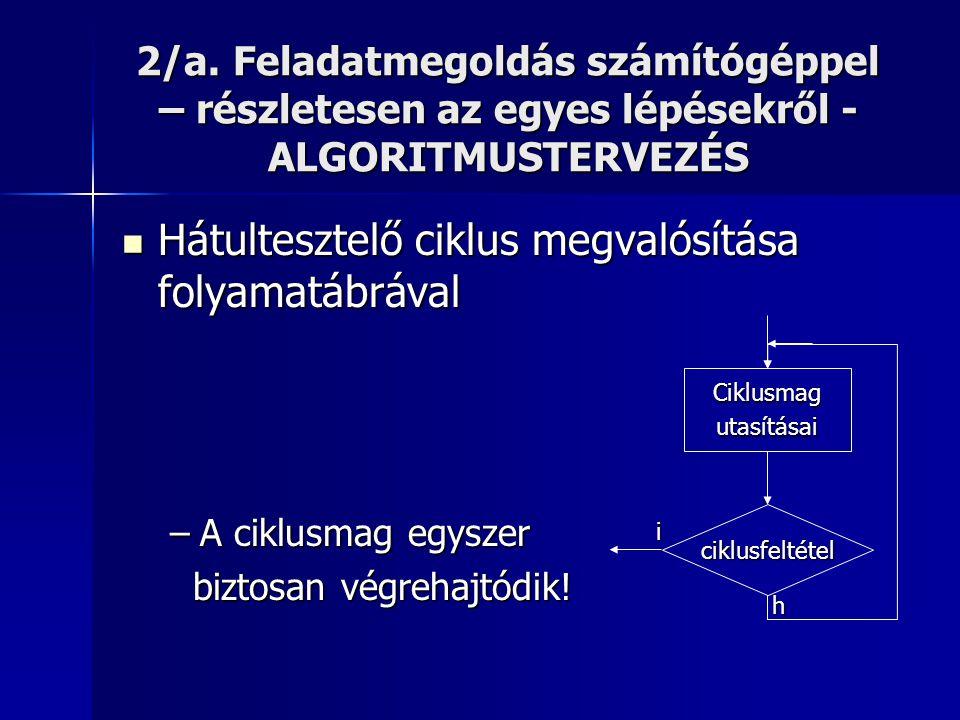 2/a. Feladatmegoldás számítógéppel – részletesen az egyes lépésekről - ALGORITMUSTERVEZÉS  Hátultesztelő ciklus megvalósítása folyamatábrával –A cikl