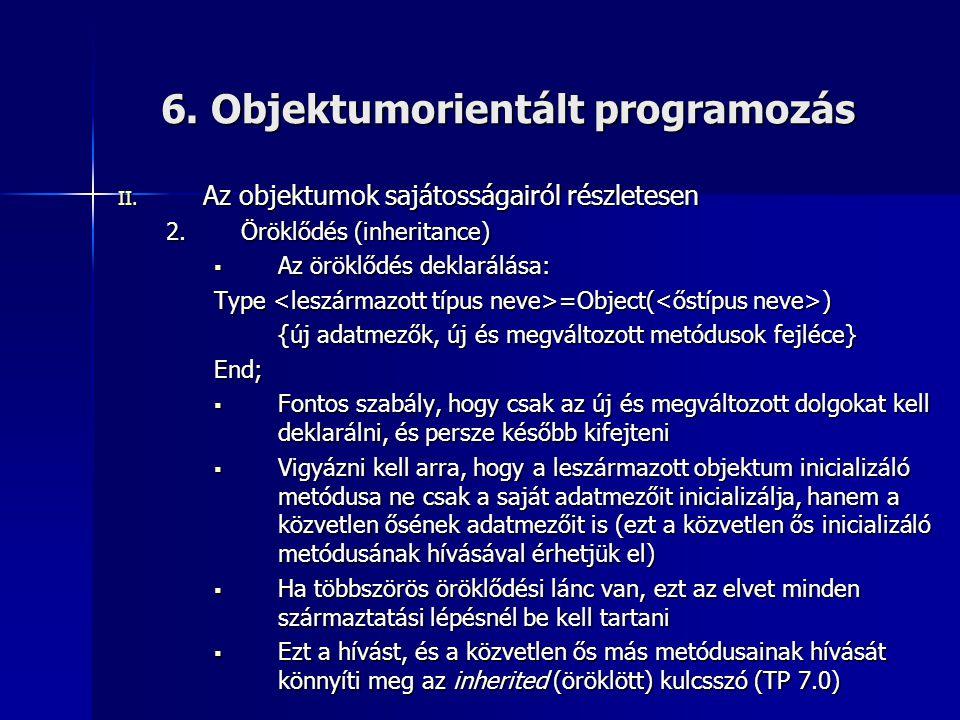 6. Objektumorientált programozás II. Az objektumok sajátosságairól részletesen 2.Öröklődés (inheritance)  Az öröklődés deklarálása: Type =Object( ) {