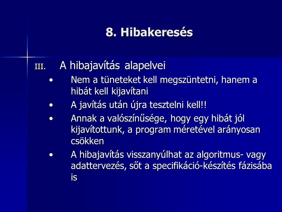 8. Hibakeresés III. A hibajavítás alapelvei •Nem a tüneteket kell megszüntetni, hanem a hibát kell kijavítani •A javítás után újra tesztelni kell!! •A