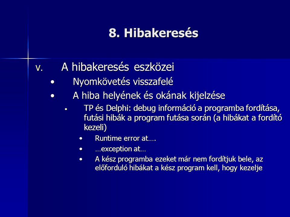 8. Hibakeresés V. A hibakeresés eszközei •Nyomkövetés visszafelé •A hiba helyének és okának kijelzése • TP és Delphi: debug információ a programba for
