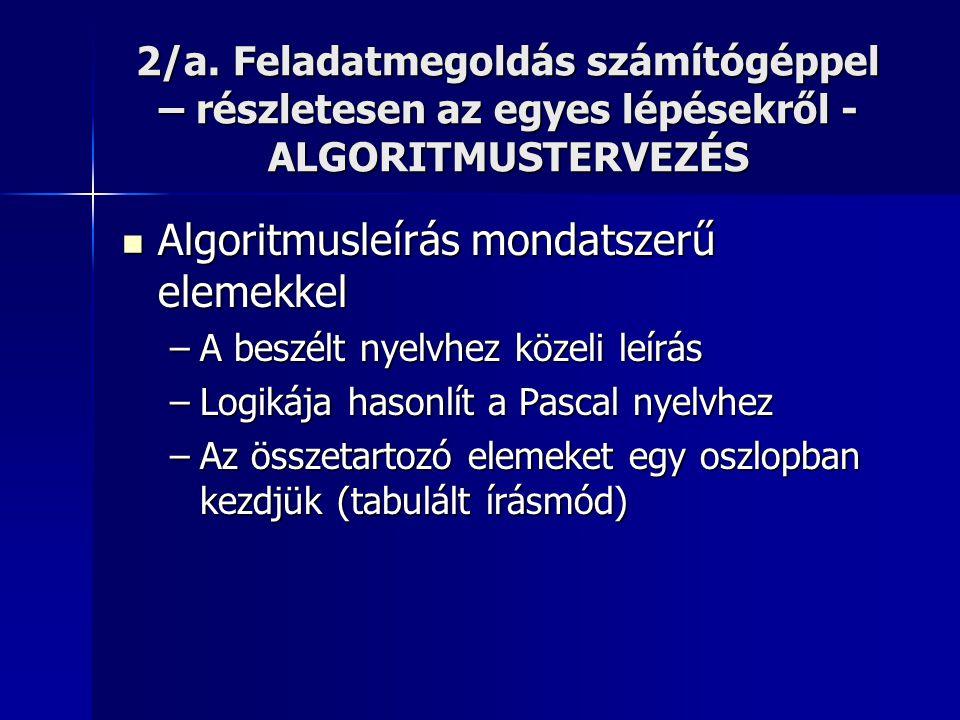 2/a. Feladatmegoldás számítógéppel – részletesen az egyes lépésekről - ALGORITMUSTERVEZÉS  Algoritmusleírás mondatszerű elemekkel –A beszélt nyelvhez