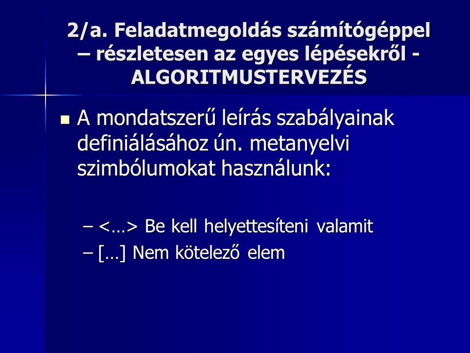 2/a. Feladatmegoldás számítógéppel – részletesen az egyes lépésekről - ALGORITMUSTERVEZÉS  A mondatszerű leírás szabályainak definiálásához ún. metan