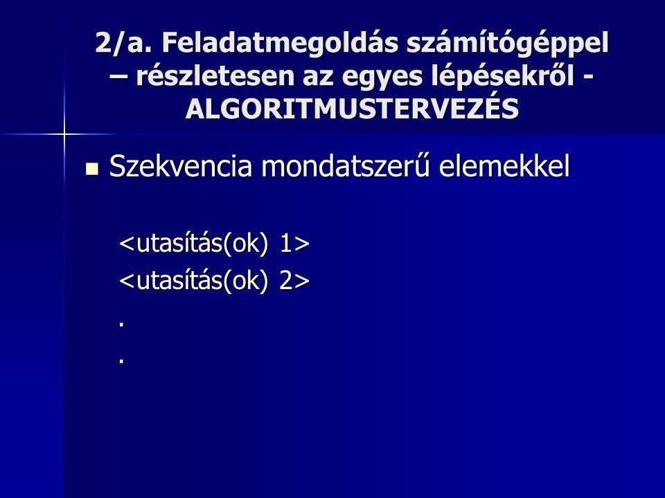 2/a. Feladatmegoldás számítógéppel – részletesen az egyes lépésekről - ALGORITMUSTERVEZÉS  Szekvencia mondatszerű elemekkel..