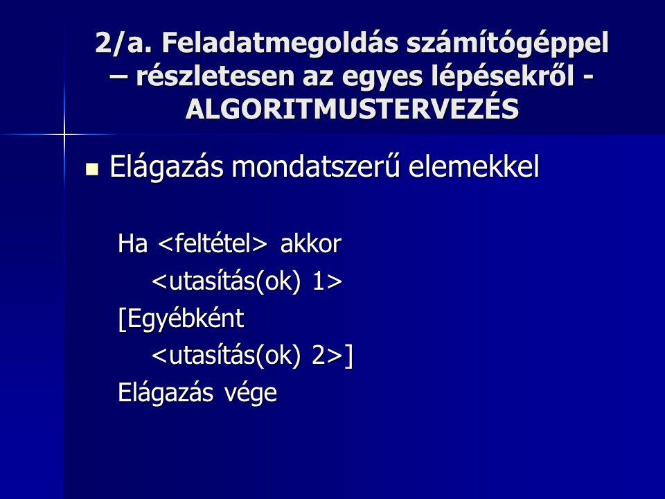 2/a. Feladatmegoldás számítógéppel – részletesen az egyes lépésekről - ALGORITMUSTERVEZÉS  Elágazás mondatszerű elemekkel Ha akkor [Egyébként ] ] Elá