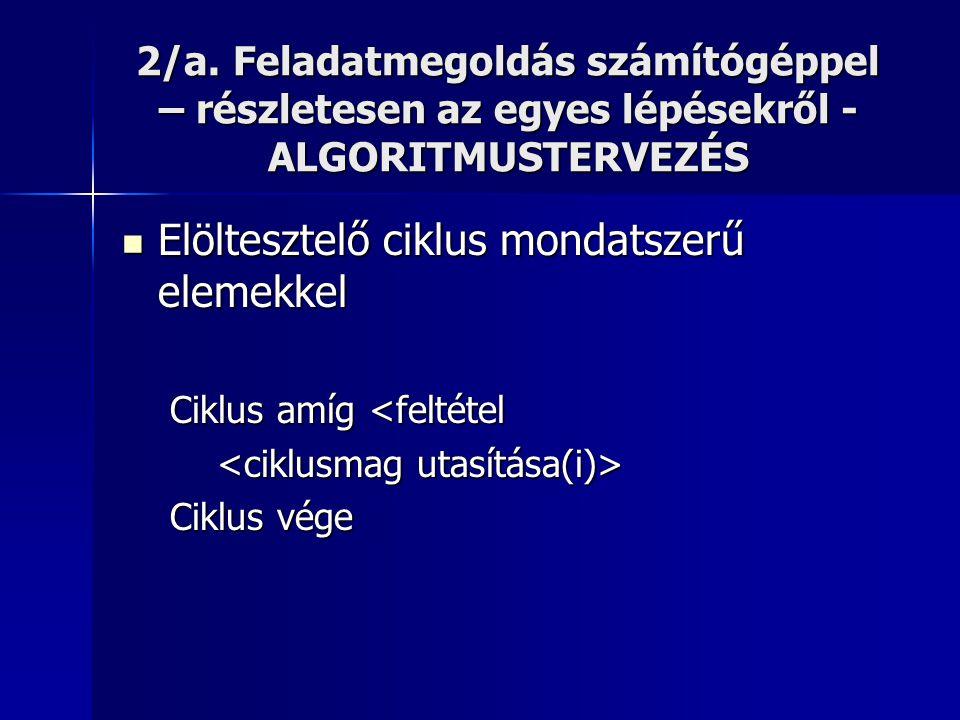 2/a. Feladatmegoldás számítógéppel – részletesen az egyes lépésekről - ALGORITMUSTERVEZÉS  Elöltesztelő ciklus mondatszerű elemekkel Ciklus amíg <fel