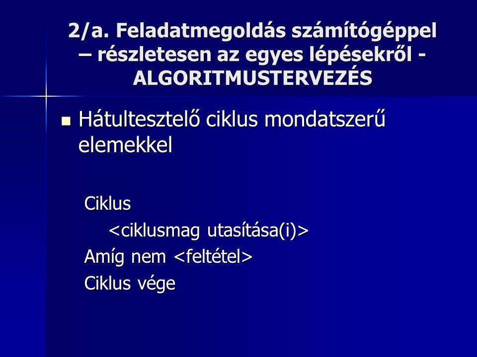 2/a. Feladatmegoldás számítógéppel – részletesen az egyes lépésekről - ALGORITMUSTERVEZÉS  Hátultesztelő ciklus mondatszerű elemekkel Ciklus Amíg nem