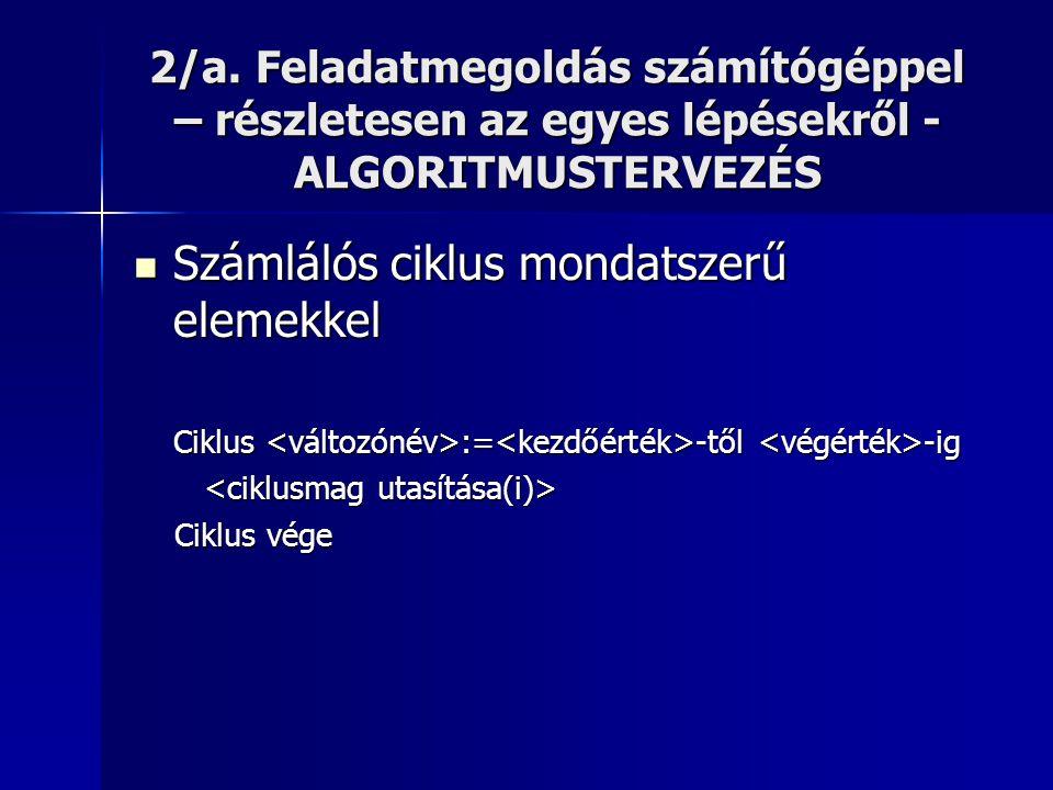 2/a. Feladatmegoldás számítógéppel – részletesen az egyes lépésekről - ALGORITMUSTERVEZÉS  Számlálós ciklus mondatszerű elemekkel Ciklus := -től -ig