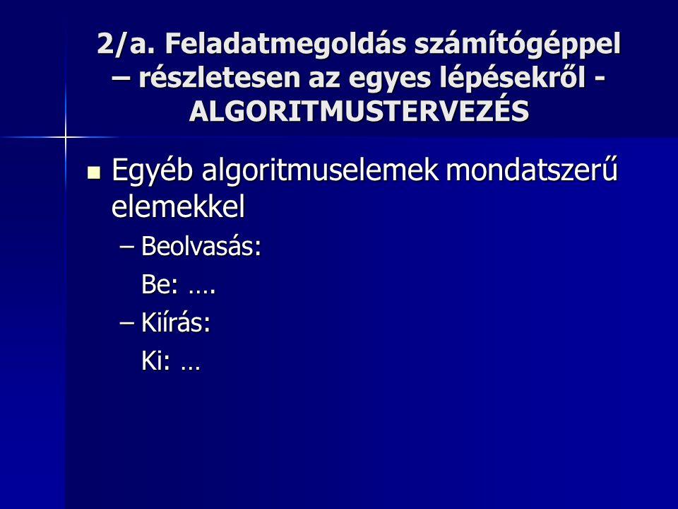 2/a. Feladatmegoldás számítógéppel – részletesen az egyes lépésekről - ALGORITMUSTERVEZÉS  Egyéb algoritmuselemek mondatszerű elemekkel –Beolvasás: B