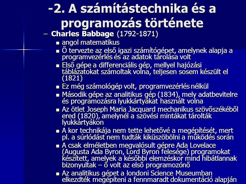 -2. A számítástechnika és a programozás története –Charles Babbage (1792-1871)  angol matematikus  Ő tervezte az első igazi számítógépet, amelynek a