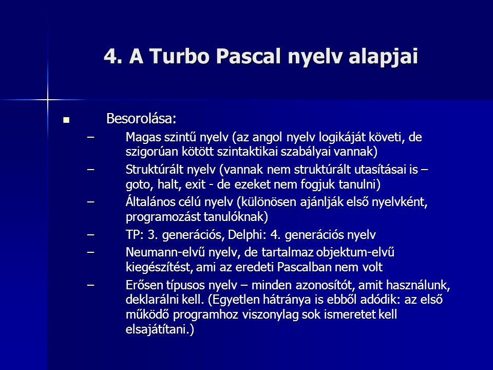 4. A Turbo Pascal nyelv alapjai  Besorolása: –Magas szintű nyelv (az angol nyelv logikáját követi, de szigorúan kötött szintaktikai szabályai vannak)
