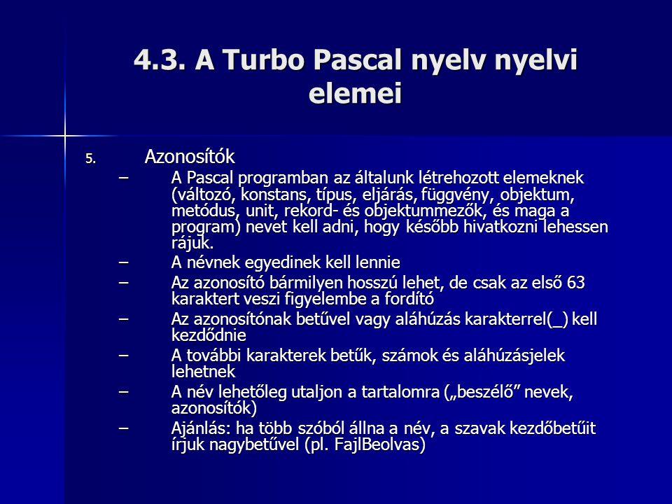 4.3. A Turbo Pascal nyelv nyelvi elemei 5. Azonosítók –A Pascal programban az általunk létrehozott elemeknek (változó, konstans, típus, eljárás, függv