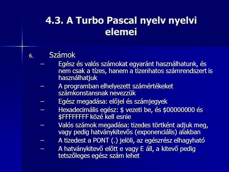 4.3. A Turbo Pascal nyelv nyelvi elemei 6. Számok –Egész és valós számokat egyaránt használhatunk, és nem csak a tízes, hanem a tizenhatos számrendsze