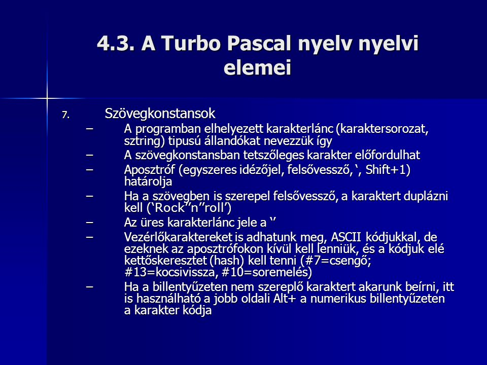 4.3. A Turbo Pascal nyelv nyelvi elemei 7. Szövegkonstansok –A programban elhelyezett karakterlánc (karaktersorozat, sztring) tipusú állandókat nevezz