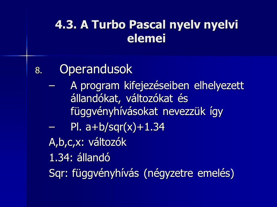 4.3. A Turbo Pascal nyelv nyelvi elemei 8. Operandusok –A program kifejezéseiben elhelyezett állandókat, változókat és függvényhívásokat nevezzük így