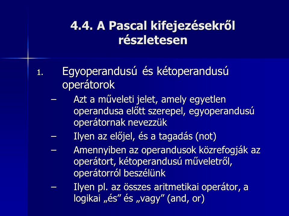 4.4. A Pascal kifejezésekről részletesen 1. Egyoperandusú és kétoperandusú operátorok –Azt a műveleti jelet, amely egyetlen operandusa előtt szerepel,