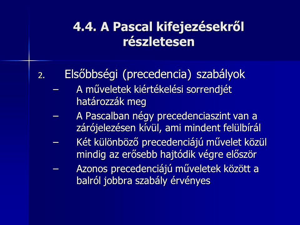 4.4. A Pascal kifejezésekről részletesen 2. Elsőbbségi (precedencia) szabályok –A műveletek kiértékelési sorrendjét határozzák meg –A Pascalban négy p