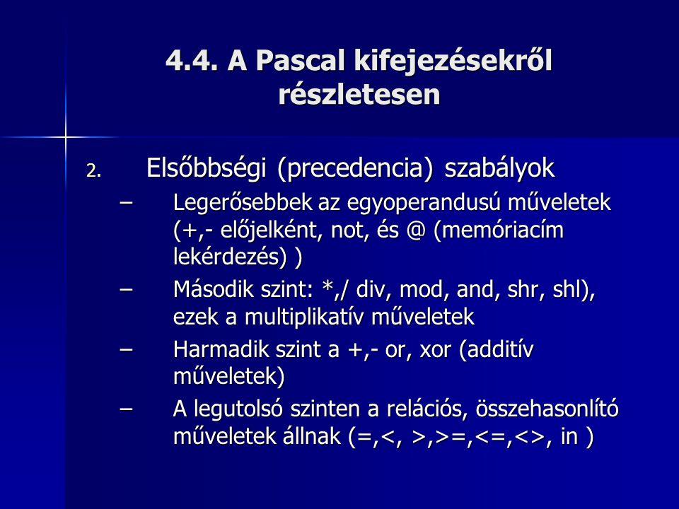 4.4. A Pascal kifejezésekről részletesen 2. Elsőbbségi (precedencia) szabályok –Legerősebbek az egyoperandusú műveletek (+,- előjelként, not, és @ (me