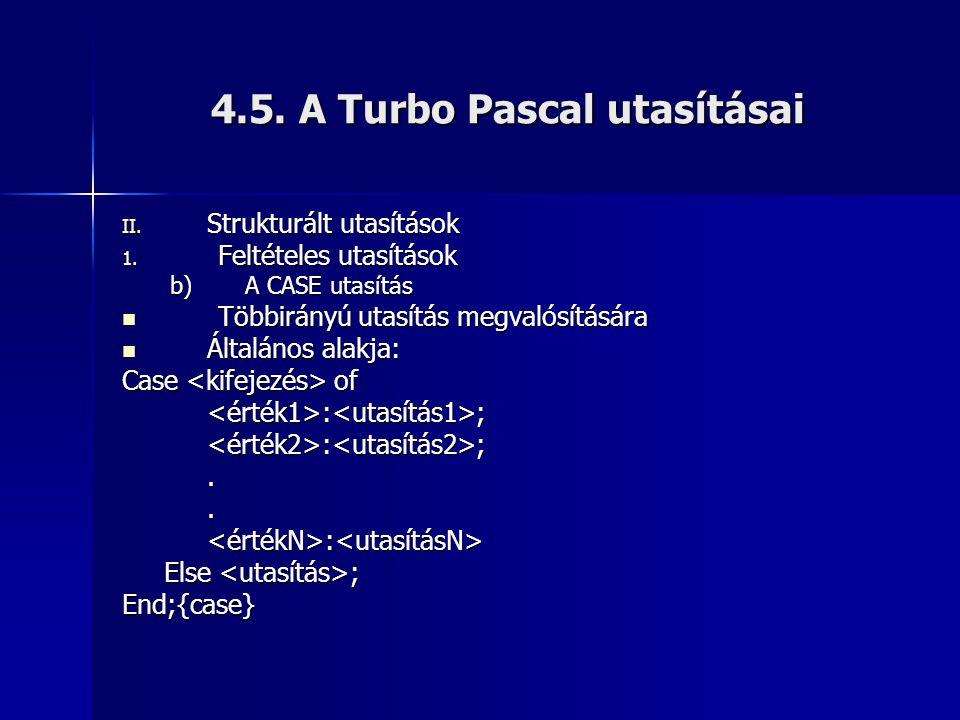 4.5. A Turbo Pascal utasításai II. Strukturált utasítások 1. Feltételes utasítások b)A CASE utasítás  Többirányú utasítás megvalósítására  Általános