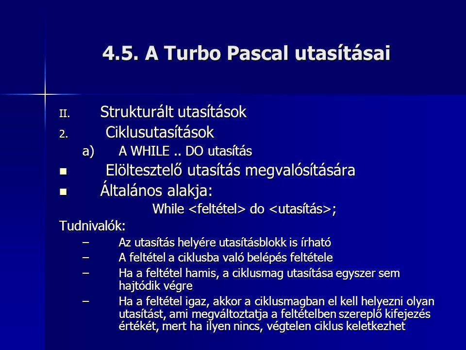 4.5. A Turbo Pascal utasításai II. Strukturált utasítások 2. Ciklusutasítások a)A WHILE.. DO utasítás  Elöltesztelő utasítás megvalósítására  Általá