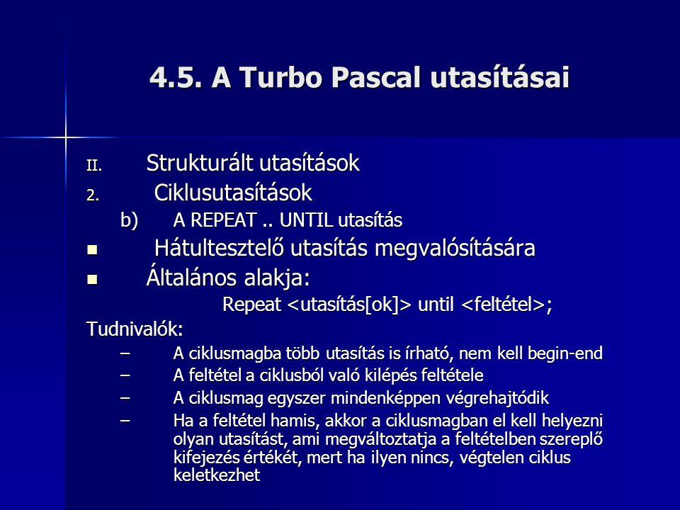 4.5. A Turbo Pascal utasításai II. Strukturált utasítások 2. Ciklusutasítások b)A REPEAT.. UNTIL utasítás  Hátultesztelő utasítás megvalósítására  Á