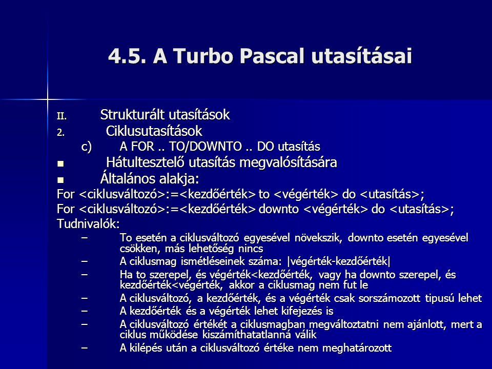 4.5. A Turbo Pascal utasításai II. Strukturált utasítások 2. Ciklusutasítások c)A FOR.. TO/DOWNTO.. DO utasítás  Hátultesztelő utasítás megvalósításá