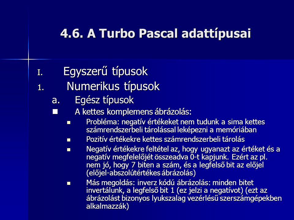 4.6. A Turbo Pascal adattípusai I. Egyszerű típusok 1. Numerikus típusok a.Egész típusok  A kettes komplemens ábrázolás:  Probléma: negatív értékeke