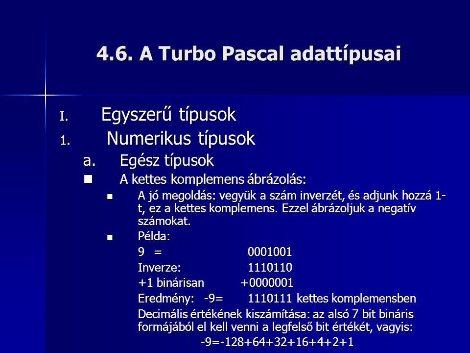 4.6. A Turbo Pascal adattípusai I. Egyszerű típusok 1. Numerikus típusok a.Egész típusok  A kettes komplemens ábrázolás:  A jó megoldás: vegyük a sz
