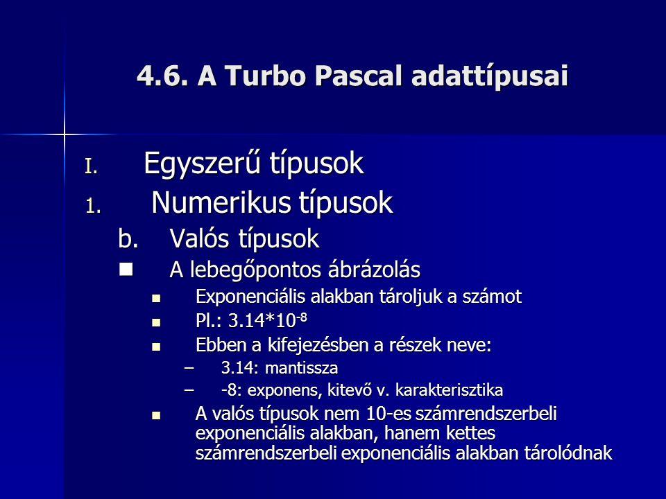 4.6. A Turbo Pascal adattípusai I. Egyszerű típusok 1. Numerikus típusok b.Valós típusok  A lebegőpontos ábrázolás  Exponenciális alakban tároljuk a