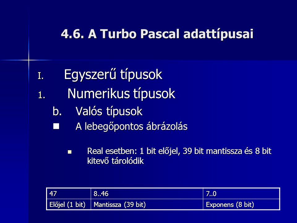4.6. A Turbo Pascal adattípusai I. Egyszerű típusok 1. Numerikus típusok b.Valós típusok  A lebegőpontos ábrázolás  Real esetben: 1 bit előjel, 39 b