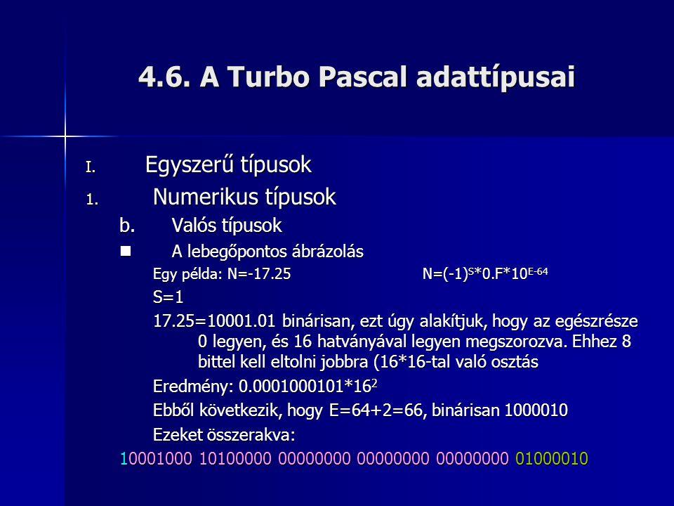 4.6. A Turbo Pascal adattípusai I. Egyszerű típusok 1. Numerikus típusok b.Valós típusok  A lebegőpontos ábrázolás Egy példa: N=-17.25N=(-1) S *0.F*1