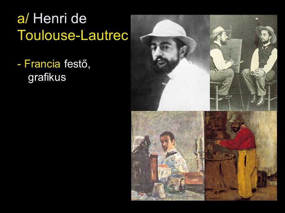 a/ Henri de Toulouse-Lautrec - Francia festő, grafikus