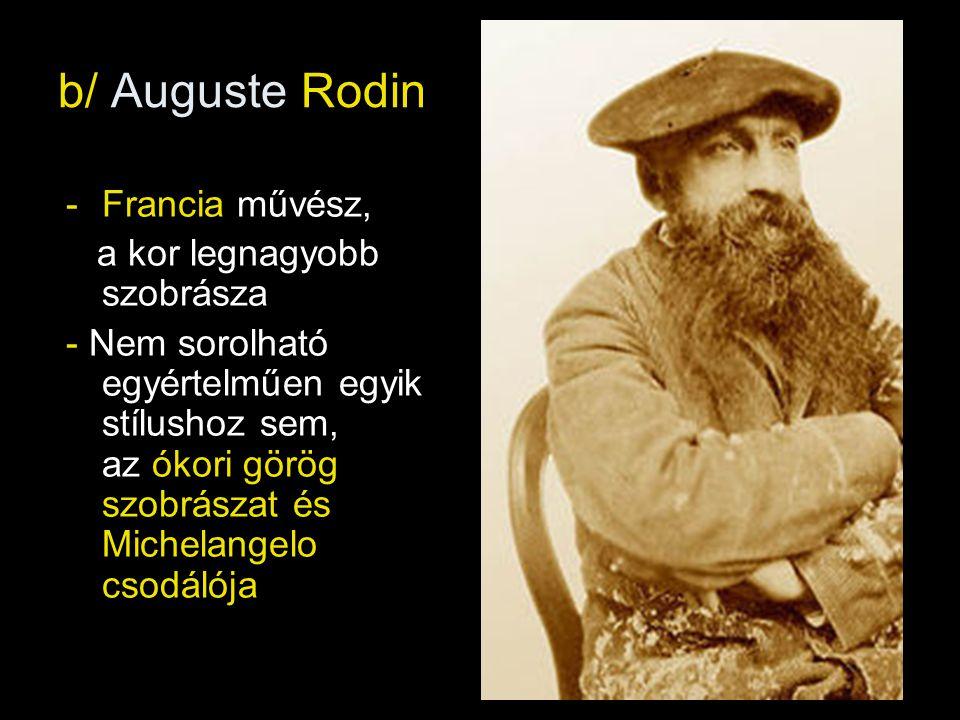 b/ Auguste Rodin -Francia művész, a kor legnagyobb szobrásza - Nem sorolható egyértelműen egyik stílushoz sem, az ókori görög szobrászat és Michelangelo csodálója