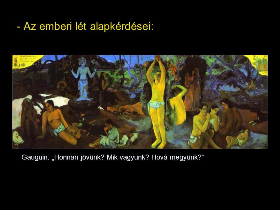 """- Az emberi lét alapkérdései: Gauguin: """"Honnan jövünk? Mik vagyunk? Hová megyünk?"""