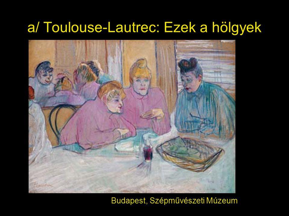 a/ Toulouse-Lautrec: Ezek a hölgyek Budapest, Szépművészeti Múzeum