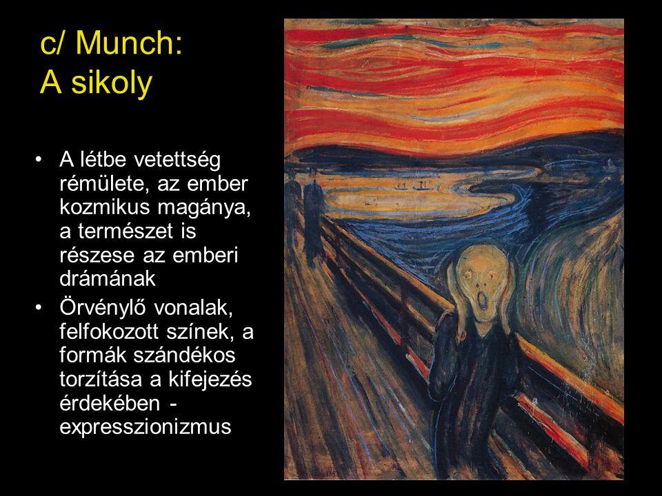 c/ Munch: A sikoly •A létbe vetettség rémülete, az ember kozmikus magánya, a természet is részese az emberi drámának •Örvénylő vonalak, felfokozott színek, a formák szándékos torzítása a kifejezés érdekében - expresszionizmus
