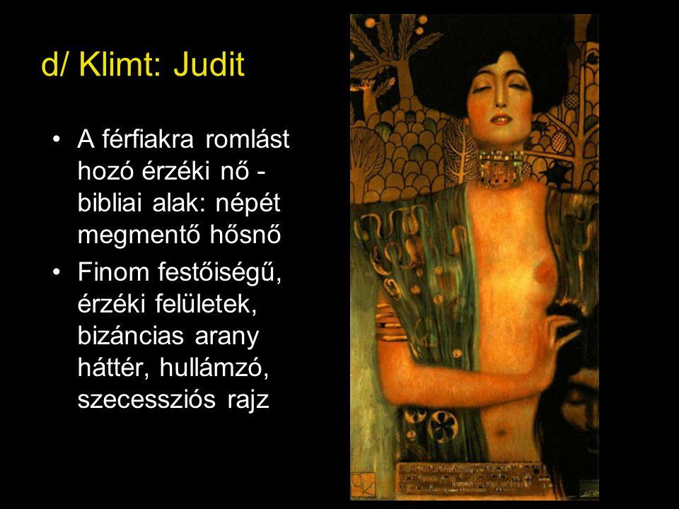 d/ Klimt: Judit •A férfiakra romlást hozó érzéki nő - bibliai alak: népét megmentő hősnő •Finom festőiségű, érzéki felületek, bizáncias arany háttér, hullámzó, szecessziós rajz