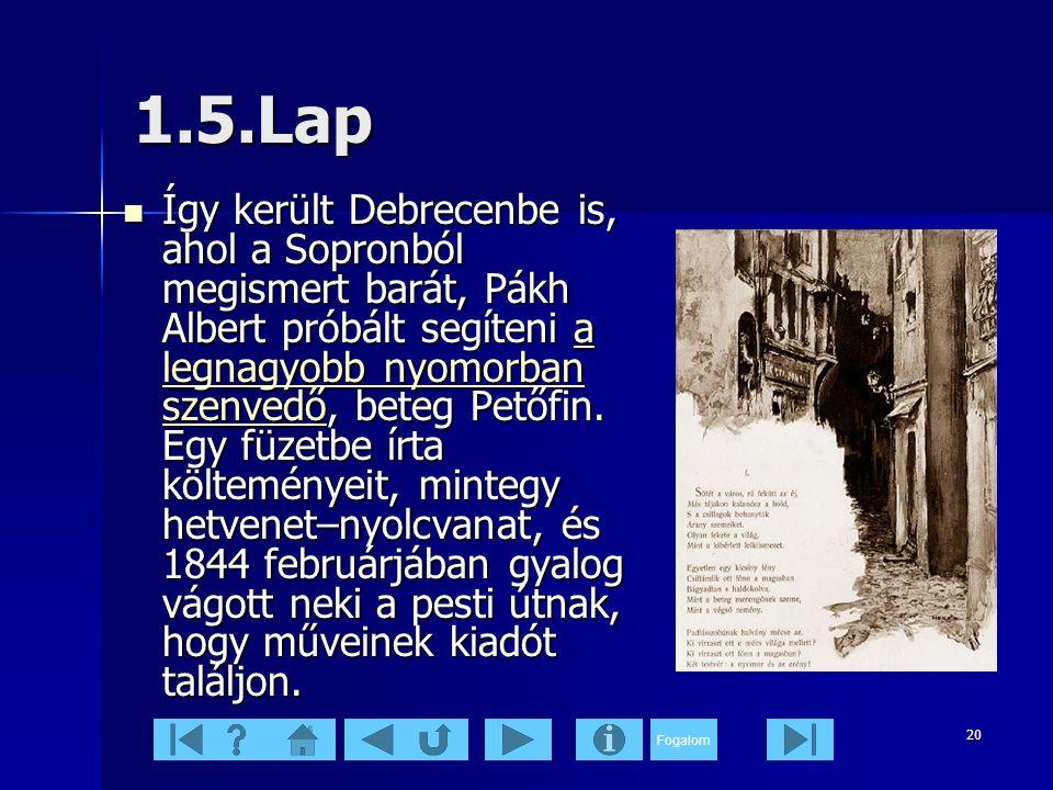 Fogalom 20 1.5.Lap  Így került Debrecenbe is, ahol a Sopronból megismert barát, Pákh Albert próbált segíteni a legnagyobb nyomorban szenvedő, beteg Petőfin.