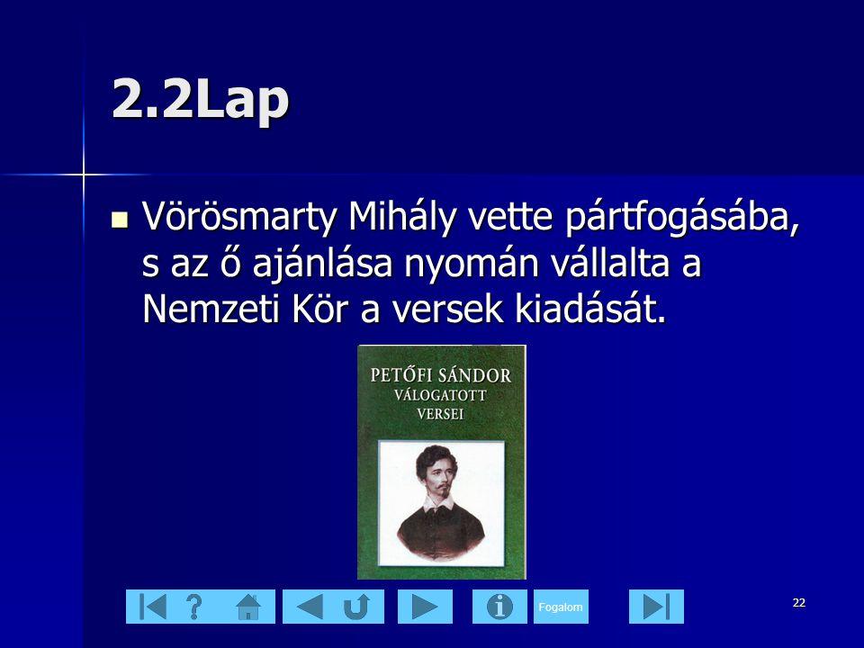 Fogalom 22 2.2Lap  Vörösmarty Mihály vette pártfogásába, s az ő ajánlása nyomán vállalta a Nemzeti Kör a versek kiadását.